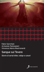 F. Sanvitale, A. Palmegiani, V. Mastronardi - Sangue sul Tevere, storie di serial killer, valige e canari - Sovera Edizioni