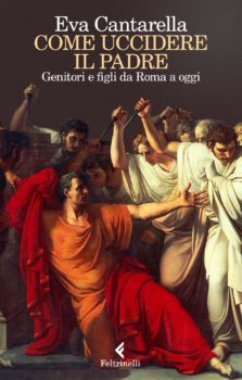 E.Cantarella - Come uccidere il padre. Genitori e figli da Roma a oggi - Ed. Feltrinelli 2017
